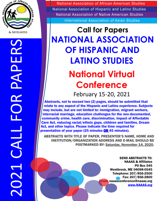 Flyer for the National Virtual Conference Event: Abstracts, not to exceed two (2) pages, should be submitted that relate to any aspect of the Hispanic and Latino experience. Subjects may include, but are not limited to: immigration, migrant workers, interracial marriage, education challenges for the non-documented, community crime, health care, discrimination, impact of Affordable Care Act, reducing racial/ethnic gaps, children and families, Dream Act, and other topics. Please indicate the time required for presentation of your paper (25 minutes OR 45 minutes). ABSTRACTS WITH TITLE OF PAPER, PRESENTER'S NAME, HOME AND INSTITUTION/ORGANIZATION ADDRESS AND E-MAIL SHOULD BE POSTMARKED BY: Saturday, November 14, 2020